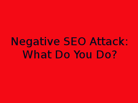When your site is the target of a negative search engine optimization attack, what do you do?
